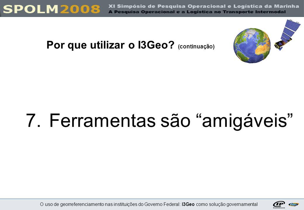 O uso de georreferenciamento nas instituições do Governo Federal: I3Geo como solução governamental 7.Ferramentas são amigáveis Por que utilizar o I3Ge