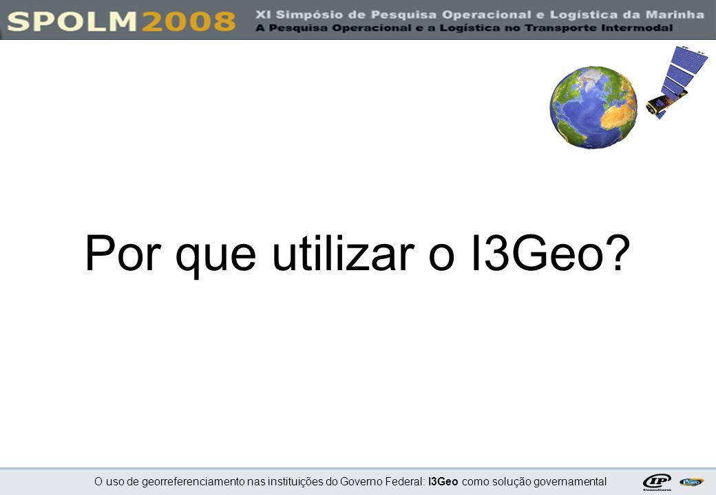 O uso de georreferenciamento nas instituições do Governo Federal: I3Geo como solução governamental 10.Rápida aprendizagem na utilização e na customização Por que utilizar o I3Geo.