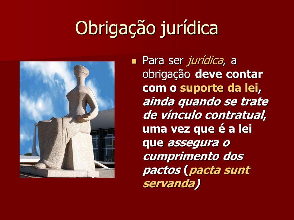 Obrigação jurídica Para ser jurídica, a obrigação deve contar com o suporte da lei, ainda quando se trate de vínculo contratual, uma vez que é a lei q