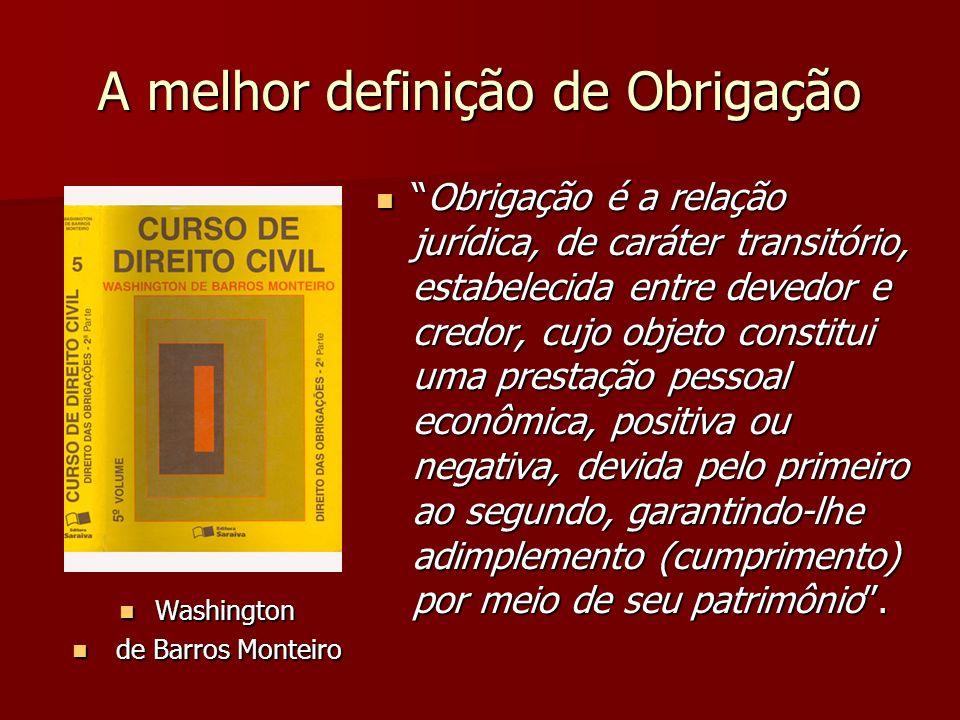 A melhor definição de Obrigação Washington Washington de Barros Monteiro de Barros Monteiro Obrigação é a relação jurídica, de caráter transitório, es