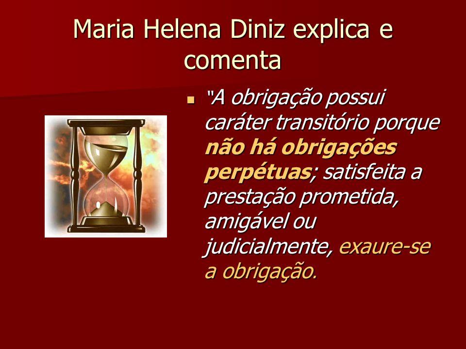 Maria Helena Diniz explica e comenta A obrigação possui caráter transitório porque não há obrigações perpétuas; satisfeita a prestação prometida, amig