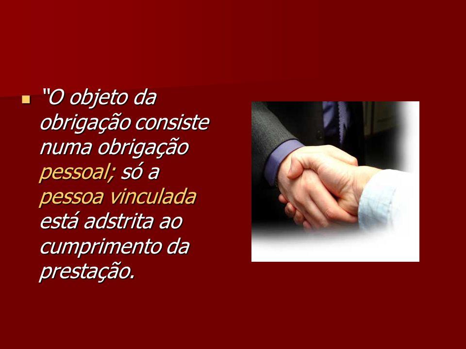 O objeto da obrigação consiste numa obrigação pessoal; só a pessoa vinculada está adstrita ao cumprimento da prestação. O objeto da obrigação consiste