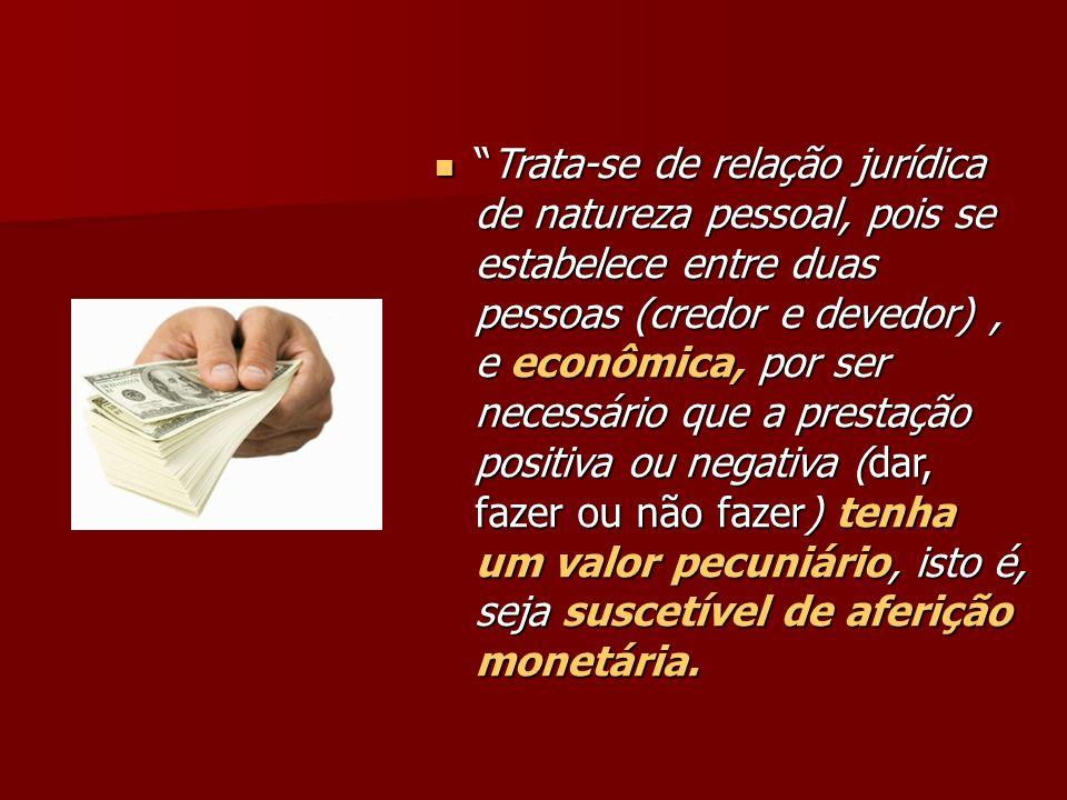 Trata-se de relação jurídica de natureza pessoal, pois se estabelece entre duas pessoas (credor e devedor), e econômica, por ser necessário que a pres