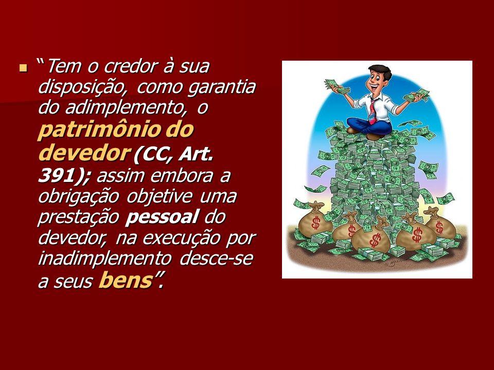 Tem o credor à sua disposição, como garantia do adimplemento, o patrimônio do devedor (CC, Art. 391); assim embora a obrigação objetive uma prestação