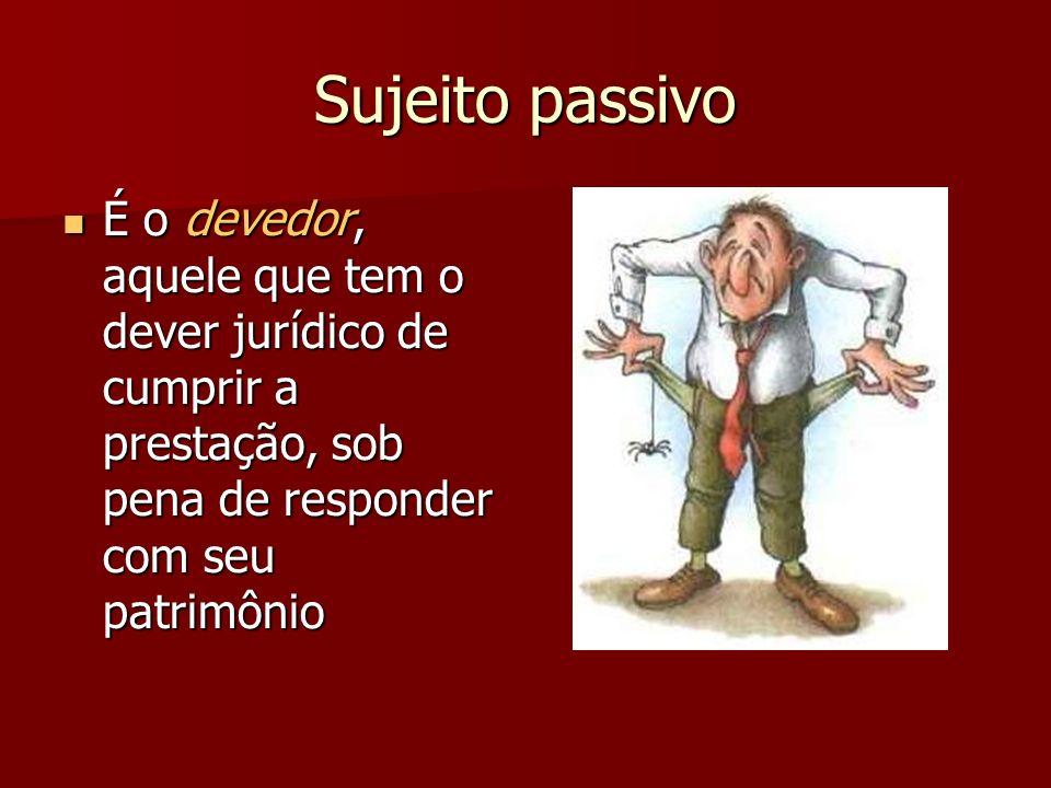 Sujeito passivo É o devedor, aquele que tem o dever jurídico de cumprir a prestação, sob pena de responder com seu patrimônio É o devedor, aquele que