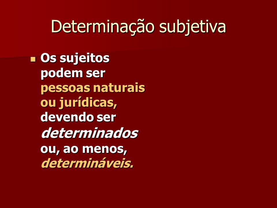 Determinação subjetiva Os sujeitos podem ser pessoas naturais ou jurídicas, devendo ser determinados ou, ao menos, determináveis. Os sujeitos podem se