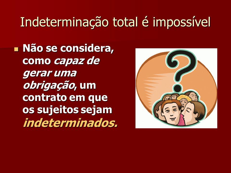 Indeterminação total é impossível Não se considera, como capaz de gerar uma obrigação, um contrato em que os sujeitos sejam indeterminados. Não se con