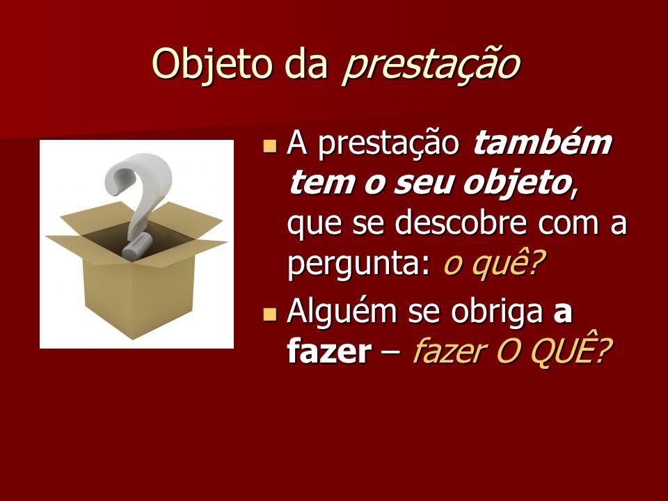 Objeto da prestação A prestação também tem o seu objeto, que se descobre com a pergunta: o quê? A prestação também tem o seu objeto, que se descobre c