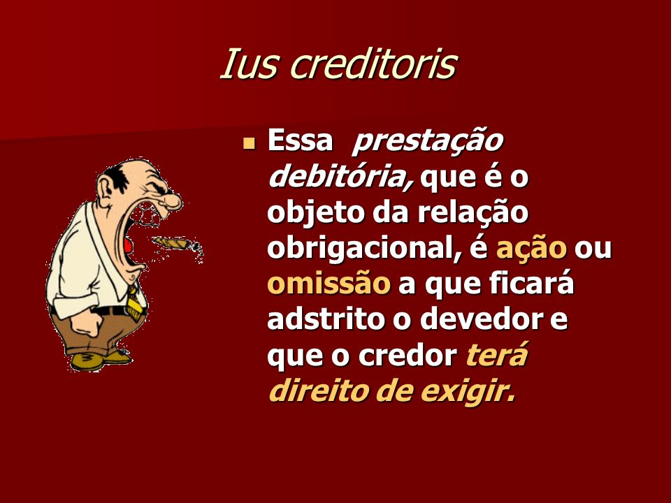 Ius creditoris Essa prestação debitória, que é o objeto da relação obrigacional, é ação ou omissão a que ficará adstrito o devedor e que o credor terá