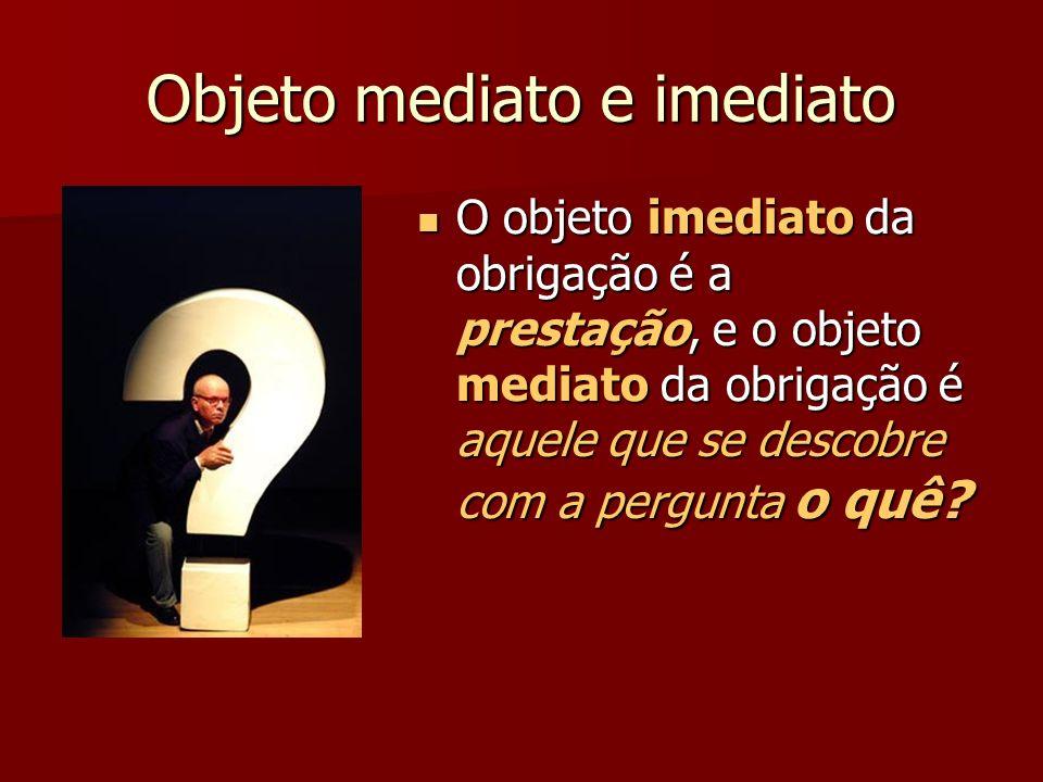 Objeto mediato e imediato O objeto imediato da obrigação é a prestação, e o objeto mediato da obrigação é aquele que se descobre com a pergunta o quê?