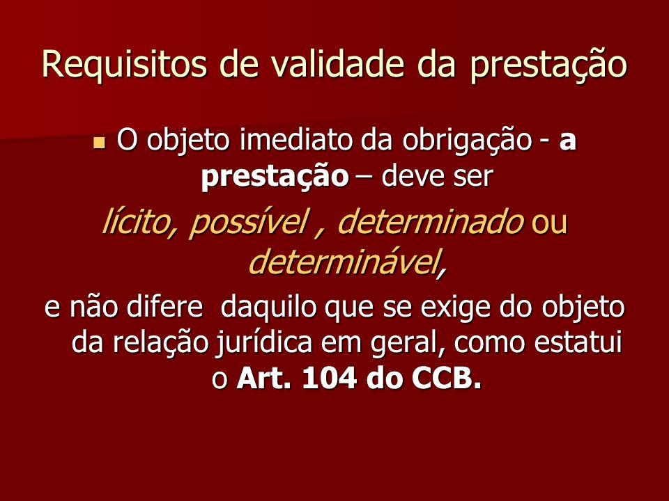 Requisitos de validade da prestação O objeto imediato da obrigação - a prestação – deve ser O objeto imediato da obrigação - a prestação – deve ser lí