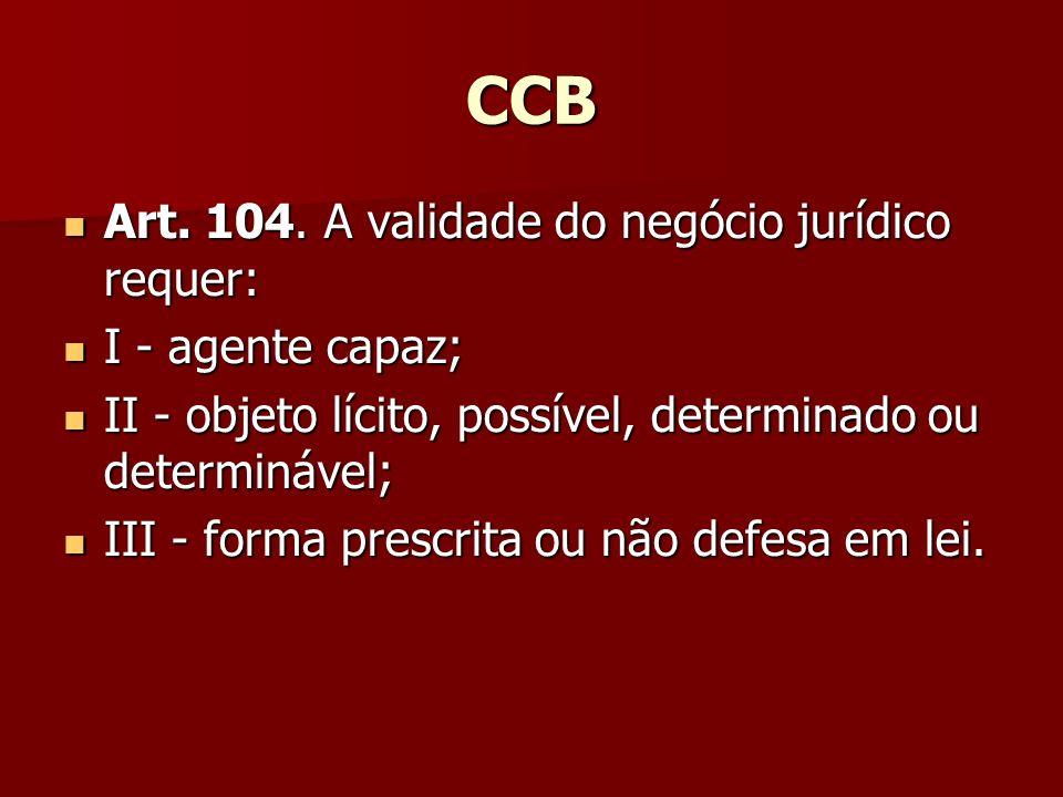 CCB Art. 104. A validade do negócio jurídico requer: Art. 104. A validade do negócio jurídico requer: I - agente capaz; I - agente capaz; II - objeto