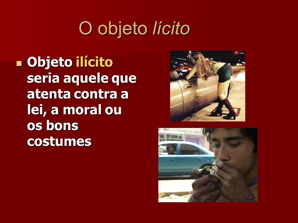 O objeto lícito Objeto ilícito seria aquele que atenta contra a lei, a moral ou os bons costumes Objeto ilícito seria aquele que atenta contra a lei,