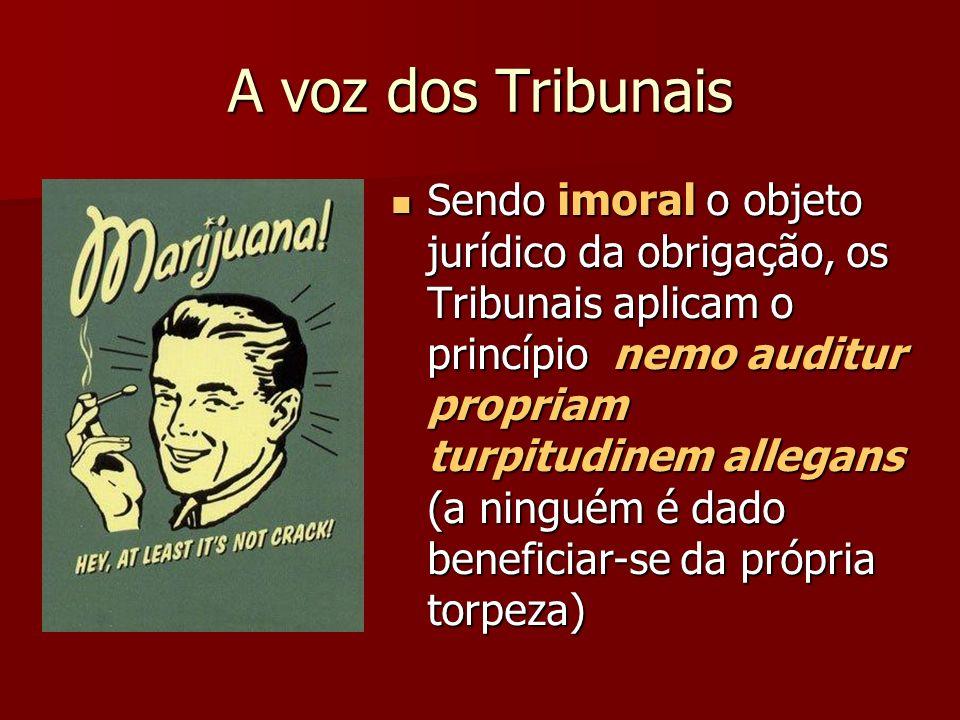 A voz dos Tribunais Sendo imoral o objeto jurídico da obrigação, os Tribunais aplicam o princípio nemo auditur propriam turpitudinem allegans (a ningu