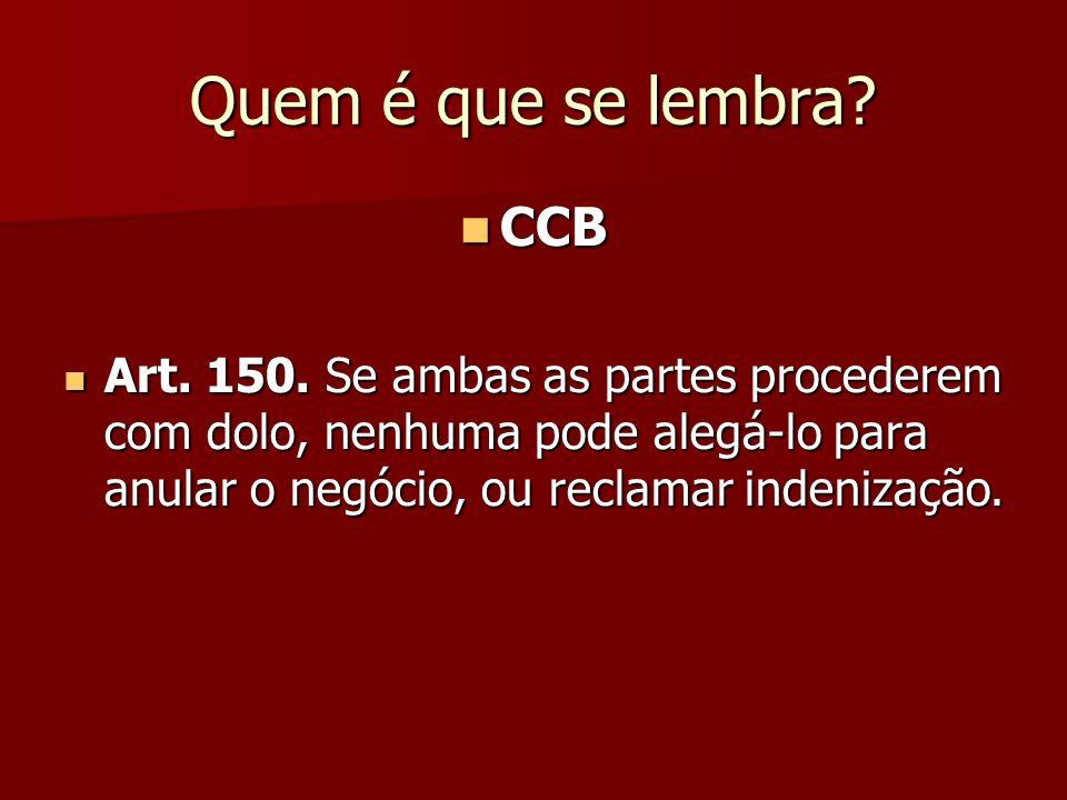 Quem é que se lembra? CCB CCB Art. 150. Se ambas as partes procederem com dolo, nenhuma pode alegá-lo para anular o negócio, ou reclamar indenização.