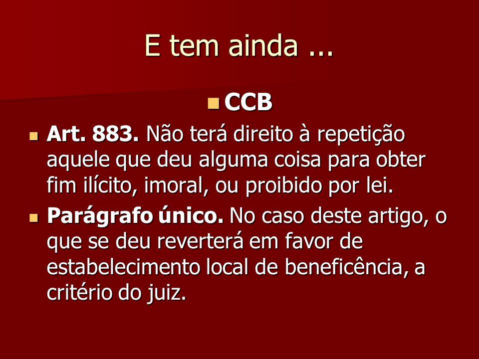 E tem ainda... CCB CCB Art. 883. Não terá direito à repetição aquele que deu alguma coisa para obter fim ilícito, imoral, ou proibido por lei. Art. 88