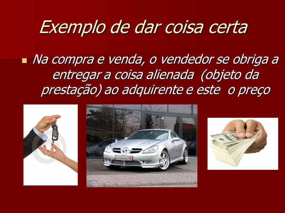 Exemplo de dar coisa certa Na compra e venda, o vendedor se obriga a entregar a coisa alienada (objeto da prestação) ao adquirente e este o preço Na c