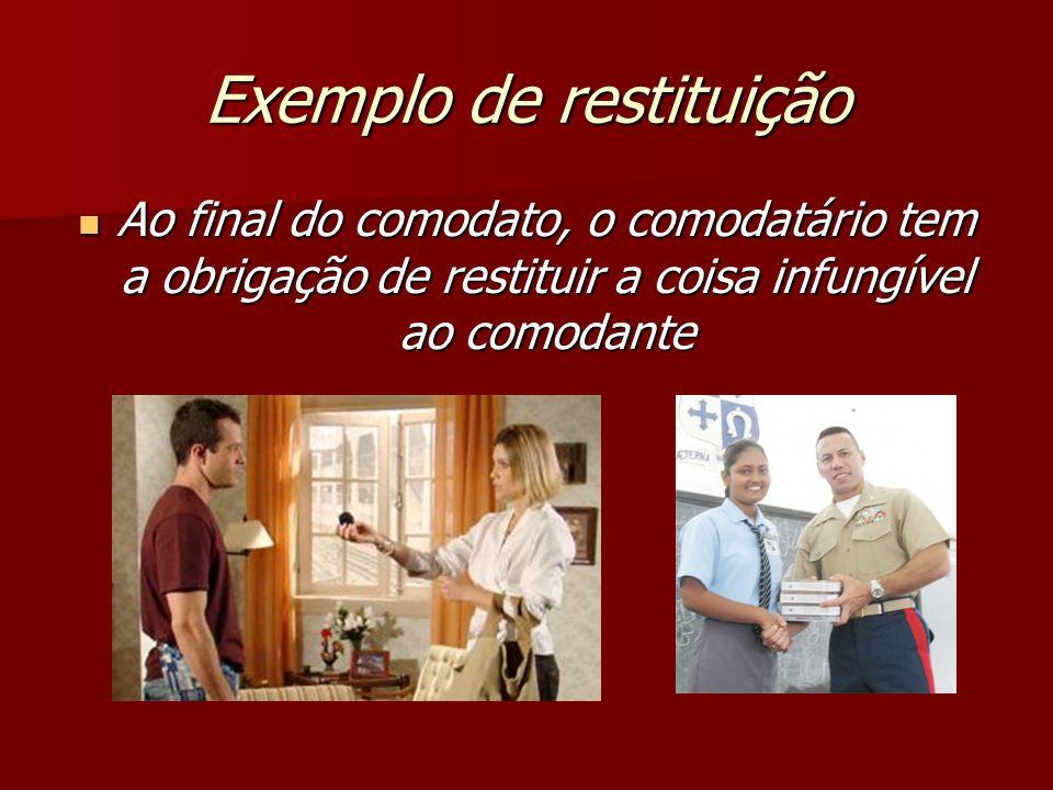 Exemplo de restituição Ao final do comodato, o comodatário tem a obrigação de restituir a coisa infungível ao comodante Ao final do comodato, o comoda
