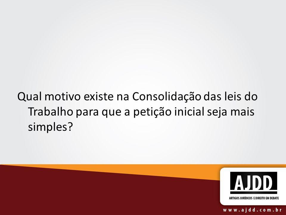 Qual motivo existe na Consolidação das leis do Trabalho para que a petição inicial seja mais simples?