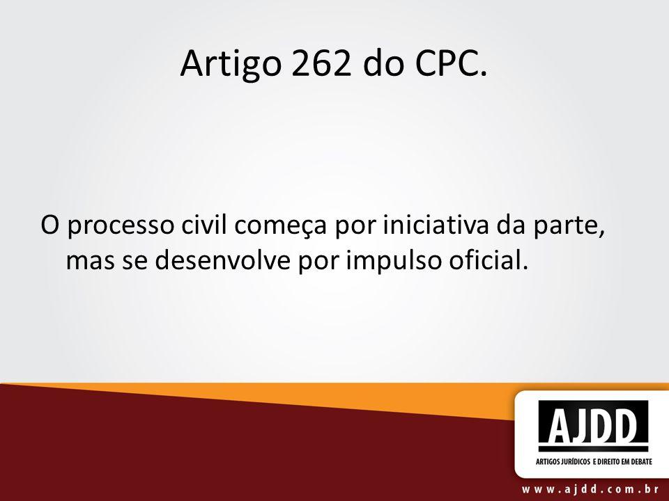 Artigo 262 do CPC. O processo civil começa por iniciativa da parte, mas se desenvolve por impulso oficial.