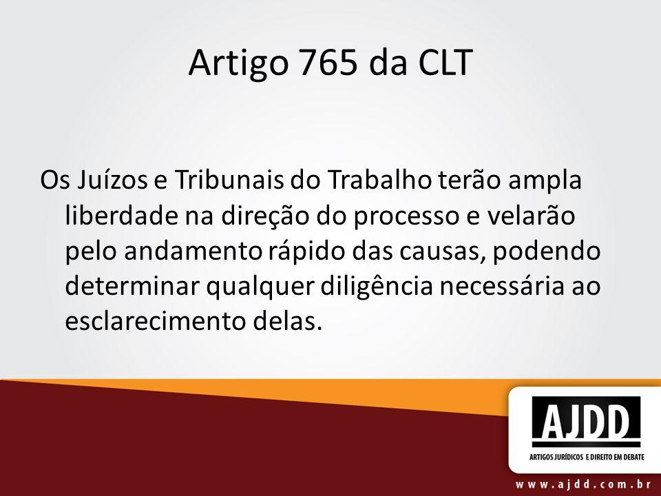 Artigo 765 da CLT Os Juízos e Tribunais do Trabalho terão ampla liberdade na direção do processo e velarão pelo andamento rápido das causas, podendo d
