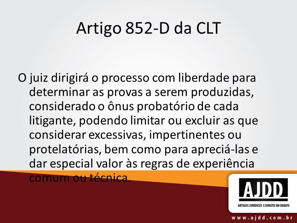 Artigo 852-D da CLT O juiz dirigirá o processo com liberdade para determinar as provas a serem produzidas, considerado o ônus probatório de cada litig