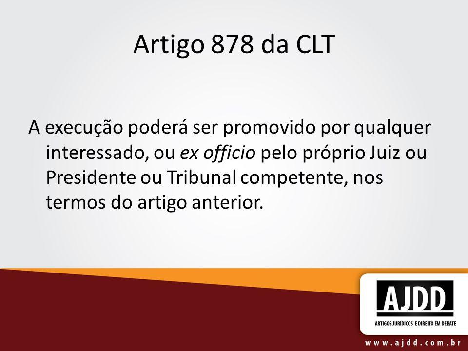Artigo 878 da CLT A execução poderá ser promovido por qualquer interessado, ou ex officio pelo próprio Juiz ou Presidente ou Tribunal competente, nos