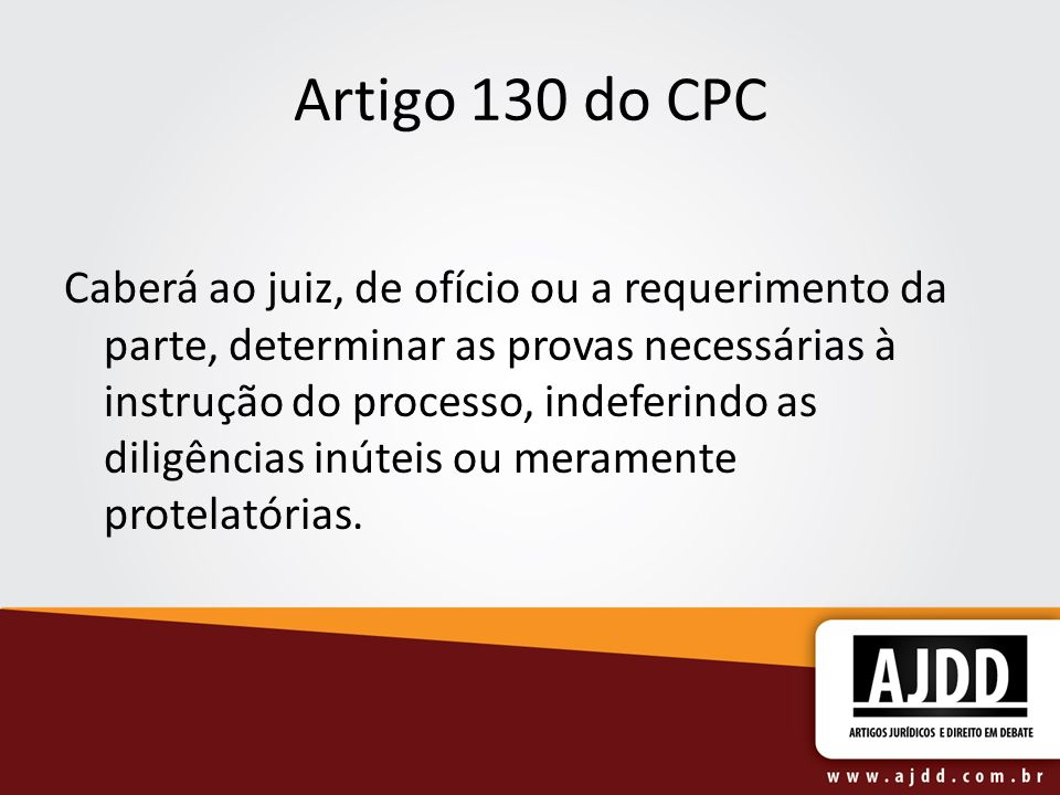 Artigo 130 do CPC Caberá ao juiz, de ofício ou a requerimento da parte, determinar as provas necessárias à instrução do processo, indeferindo as dilig