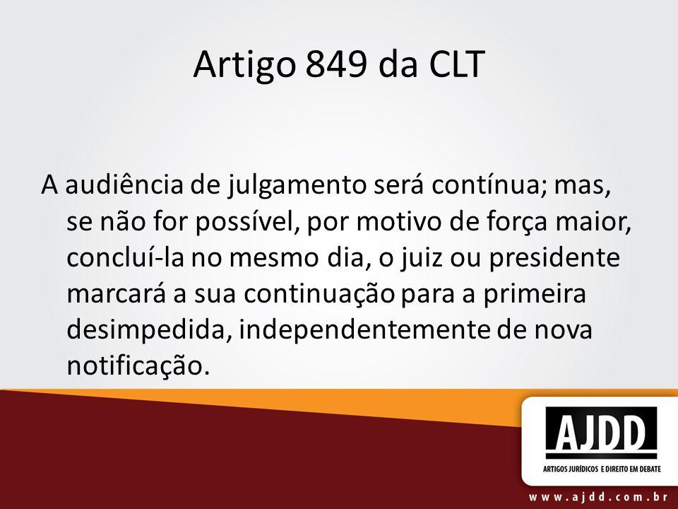 Artigo 849 da CLT A audiência de julgamento será contínua; mas, se não for possível, por motivo de força maior, concluí-la no mesmo dia, o juiz ou pre