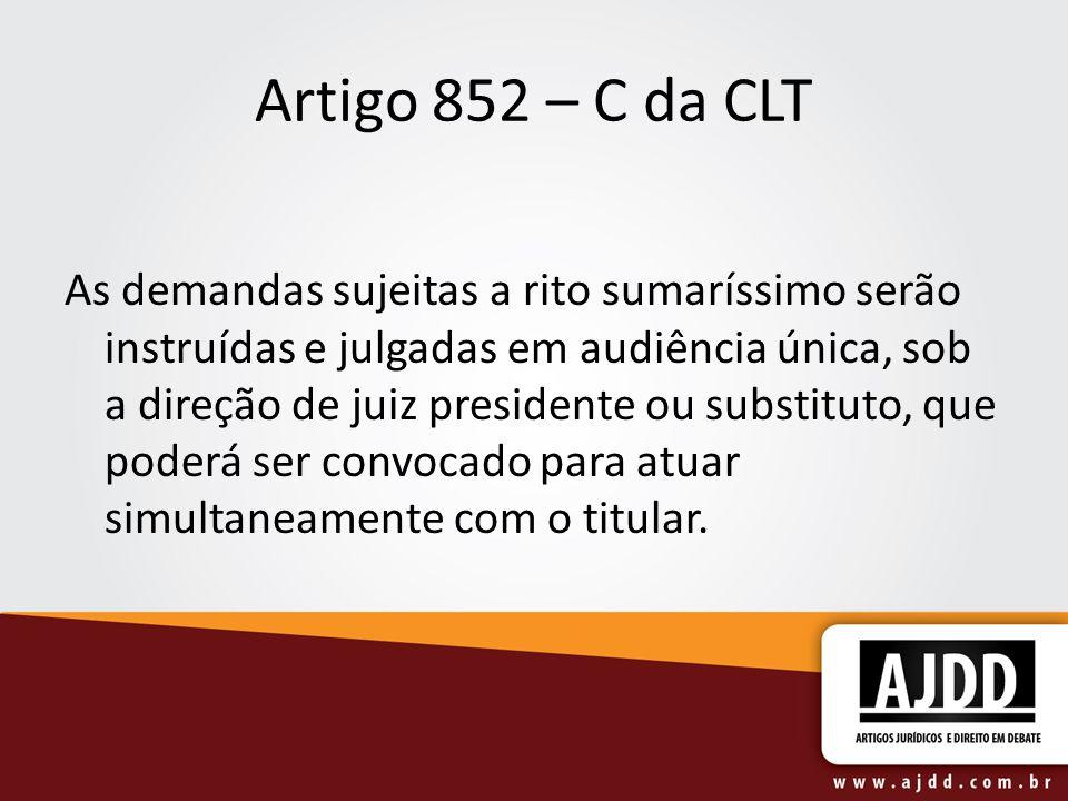 Artigo 852 – C da CLT As demandas sujeitas a rito sumaríssimo serão instruídas e julgadas em audiência única, sob a direção de juiz presidente ou subs