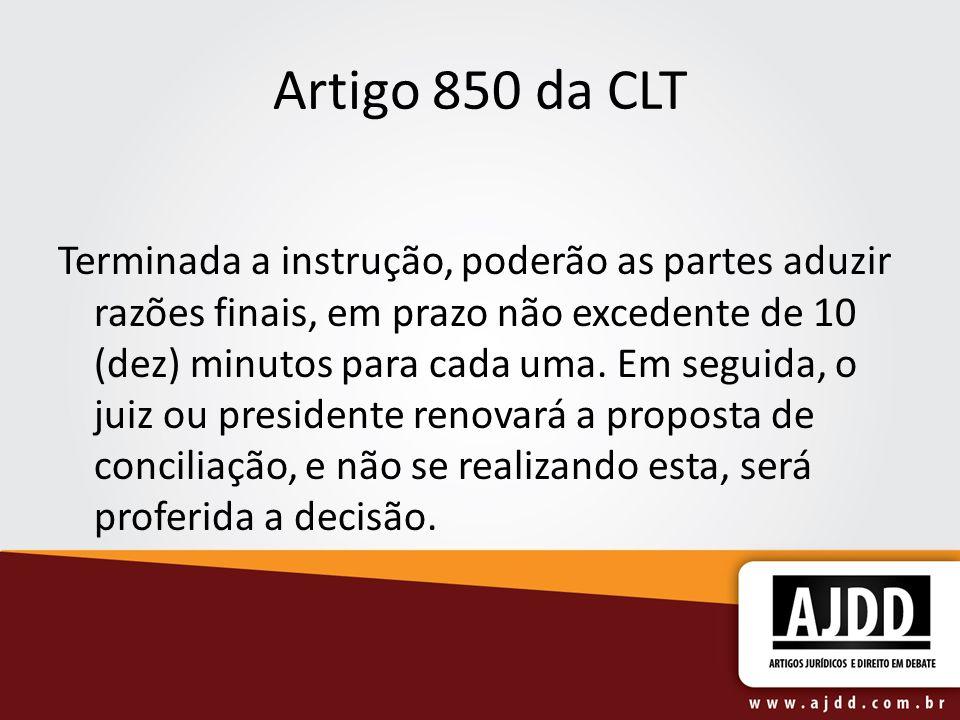 Artigo 850 da CLT Terminada a instrução, poderão as partes aduzir razões finais, em prazo não excedente de 10 (dez) minutos para cada uma. Em seguida,