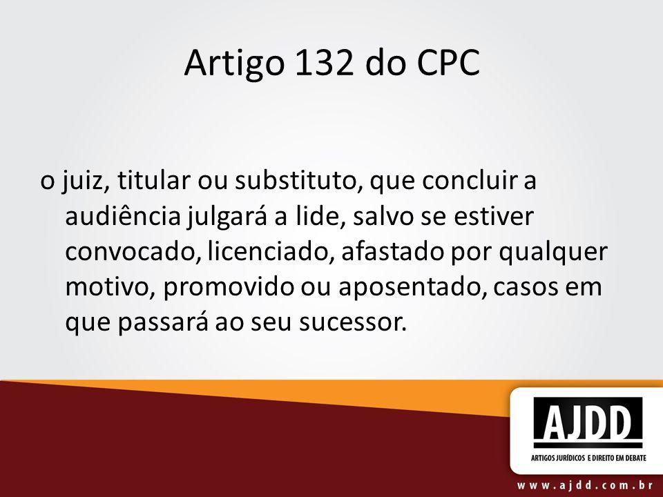 Artigo 132 do CPC o juiz, titular ou substituto, que concluir a audiência julgará a lide, salvo se estiver convocado, licenciado, afastado por qualque