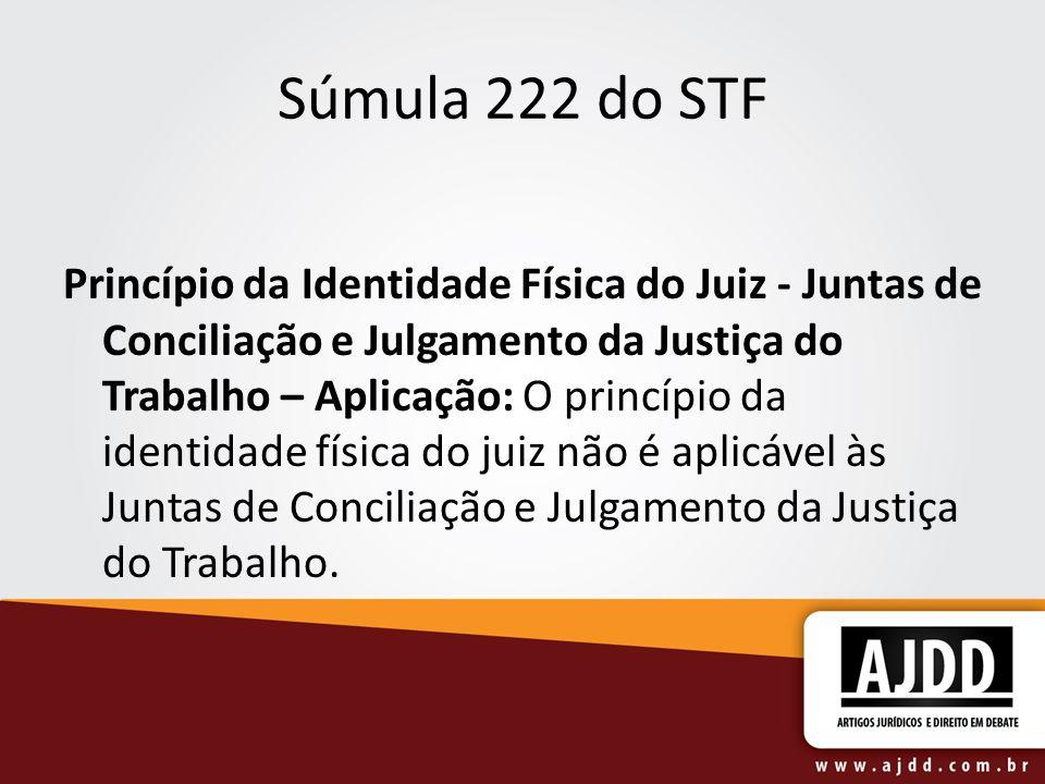 Súmula 222 do STF Princípio da Identidade Física do Juiz - Juntas de Conciliação e Julgamento da Justiça do Trabalho – Aplicação: O princípio da ident