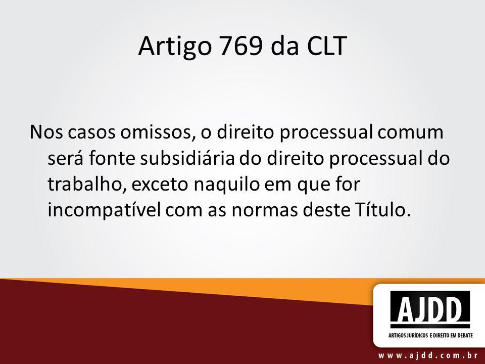 Artigo 769 da CLT Nos casos omissos, o direito processual comum será fonte subsidiária do direito processual do trabalho, exceto naquilo em que for in