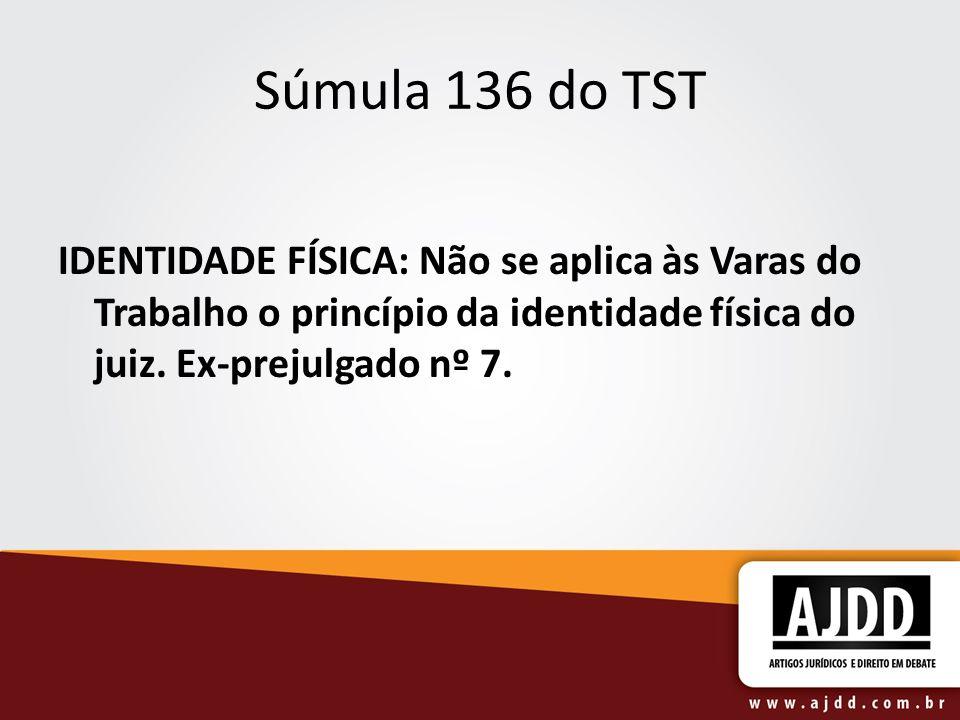 Súmula 136 do TST IDENTIDADE FÍSICA: Não se aplica às Varas do Trabalho o princípio da identidade física do juiz. Ex-prejulgado nº 7.
