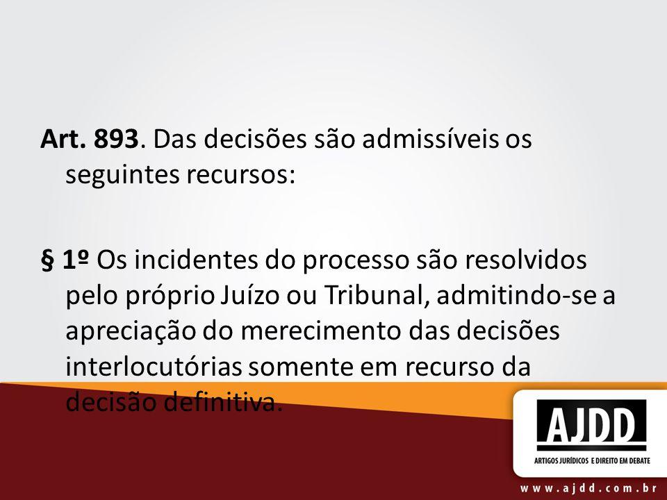 Art. 893. Das decisões são admissíveis os seguintes recursos: § 1º Os incidentes do processo são resolvidos pelo próprio Juízo ou Tribunal, admitindo-