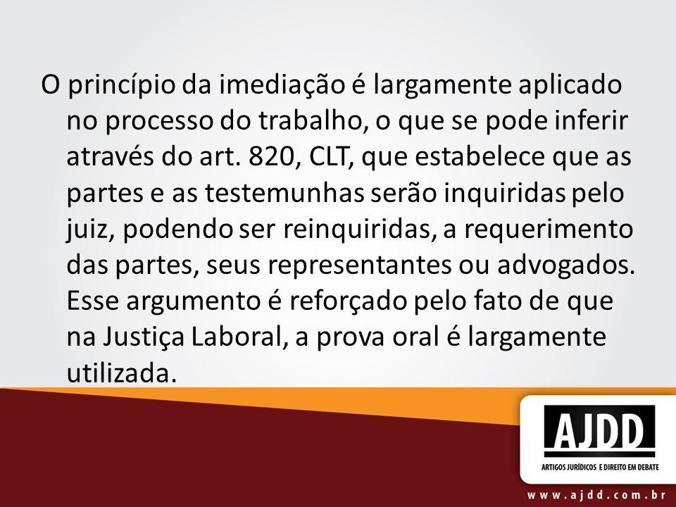 O princípio da imediação é largamente aplicado no processo do trabalho, o que se pode inferir através do art. 820, CLT, que estabelece que as partes e
