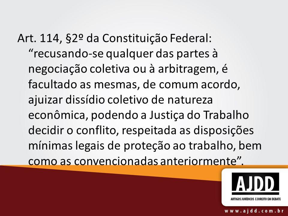 Art. 114, §2º da Constituição Federal: recusando-se qualquer das partes à negociação coletiva ou à arbitragem, é facultado as mesmas, de comum acordo,