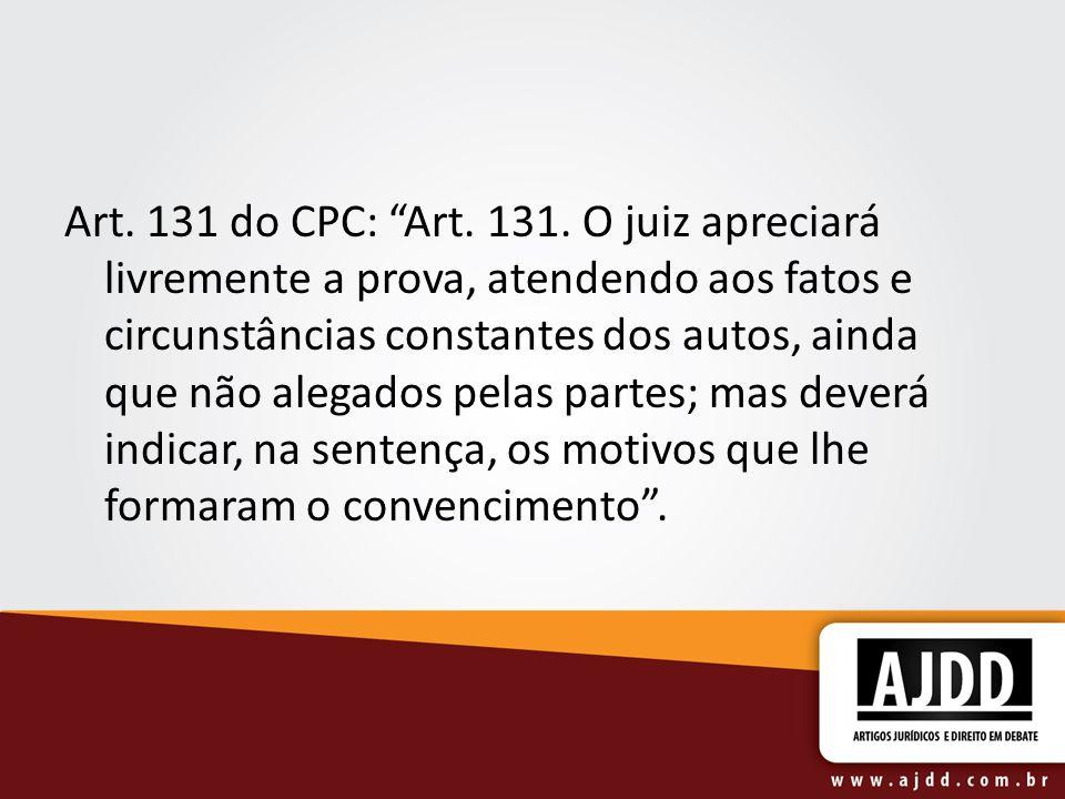 Art. 131 do CPC: Art. 131. O juiz apreciará livremente a prova, atendendo aos fatos e circunstâncias constantes dos autos, ainda que não alegados pela
