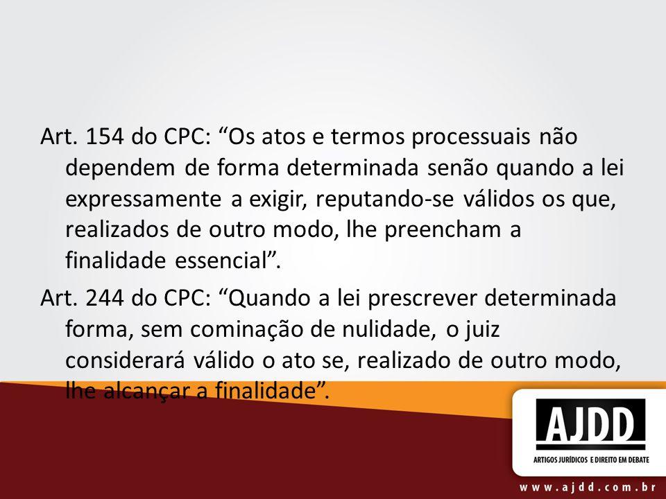 Art. 154 do CPC: Os atos e termos processuais não dependem de forma determinada senão quando a lei expressamente a exigir, reputando-se válidos os que