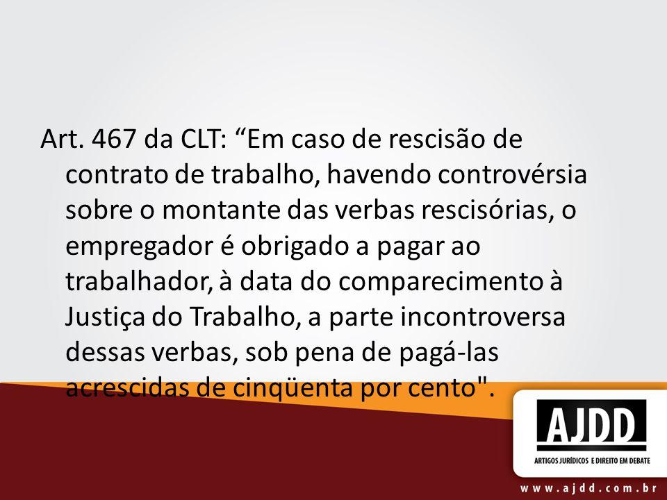 Art. 467 da CLT: Em caso de rescisão de contrato de trabalho, havendo controvérsia sobre o montante das verbas rescisórias, o empregador é obrigado a