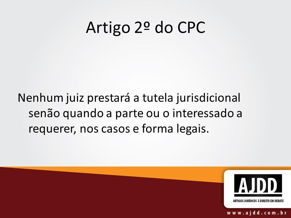 Artigo 2º do CPC Nenhum juiz prestará a tutela jurisdicional senão quando a parte ou o interessado a requerer, nos casos e forma legais.
