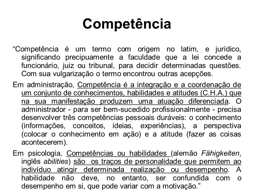 Competência Competência é um termo com origem no latim, e jurídico, significando precipuamente a faculdade que a lei concede a funcionário, juiz ou tribunal, para decidir determinadas questões.