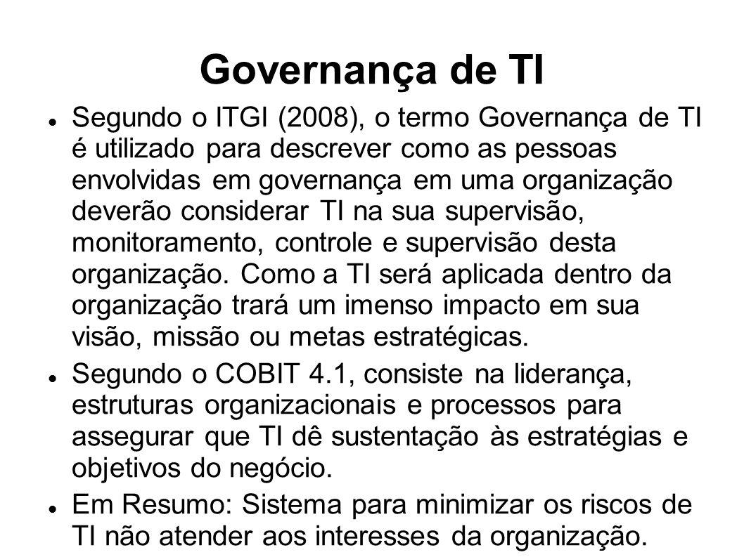 Governança de TI Segundo o ITGI (2008), o termo Governança de TI é utilizado para descrever como as pessoas envolvidas em governança em uma organização deverão considerar TI na sua supervisão, monitoramento, controle e supervisão desta organização.
