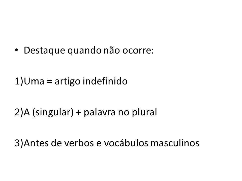 Destaque quando não ocorre: 1)Uma = artigo indefinido 2)A (singular) + palavra no plural 3)Antes de verbos e vocábulos masculinos