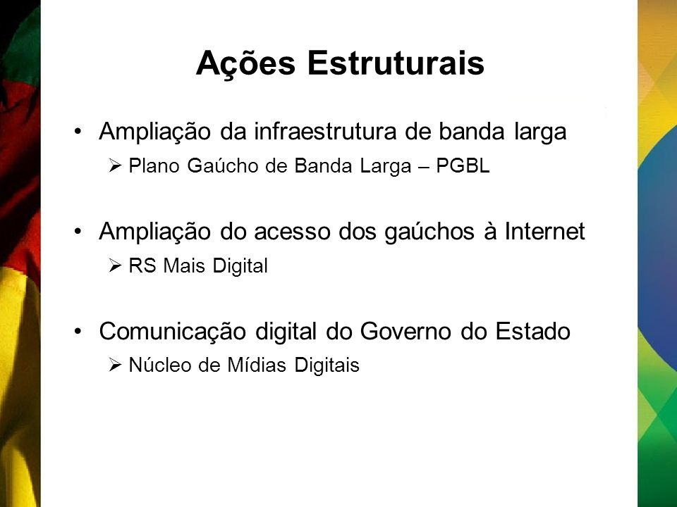 Ações Estruturais Ampliação da infraestrutura de banda larga Plano Gaúcho de Banda Larga – PGBL Ampliação do acesso dos gaúchos à Internet RS Mais Digital Comunicação digital do Governo do Estado Núcleo de Mídias Digitais