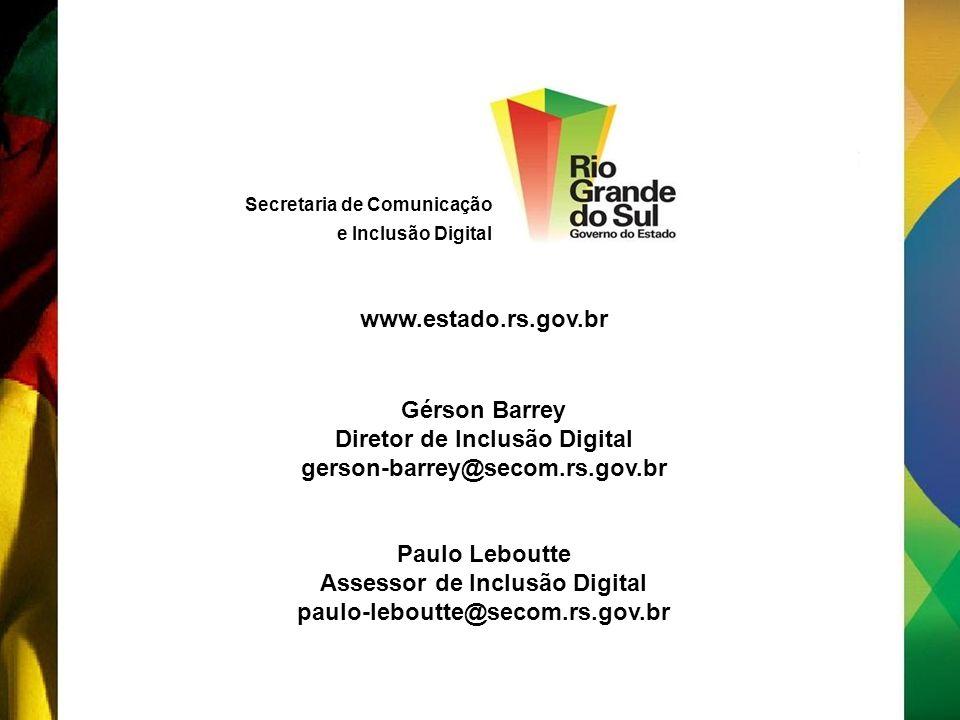 Secretaria de Comunicação e Inclusão Digital Gérson Barrey Diretor de Inclusão Digital gerson-barrey@secom.rs.gov.br Paulo Leboutte Assessor de Inclusão Digital paulo-leboutte@secom.rs.gov.br www.estado.rs.gov.br