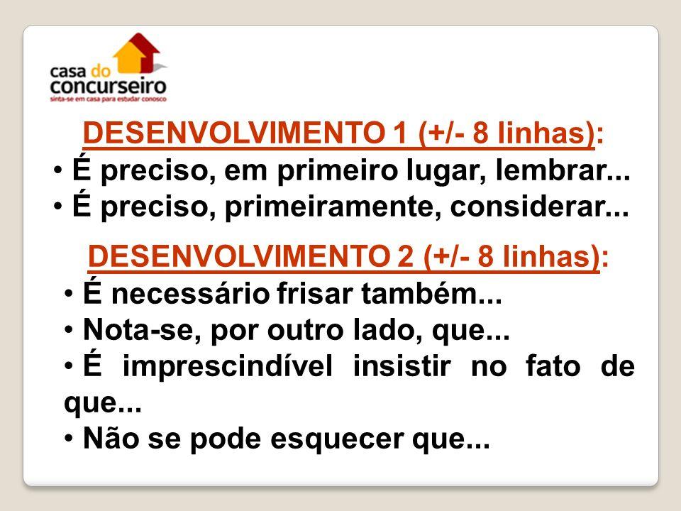 DESENVOLVIMENTO 1 (+/- 8 linhas): É preciso, em primeiro lugar, lembrar... É preciso, primeiramente, considerar... DESENVOLVIMENTO 2 (+/- 8 linhas): É