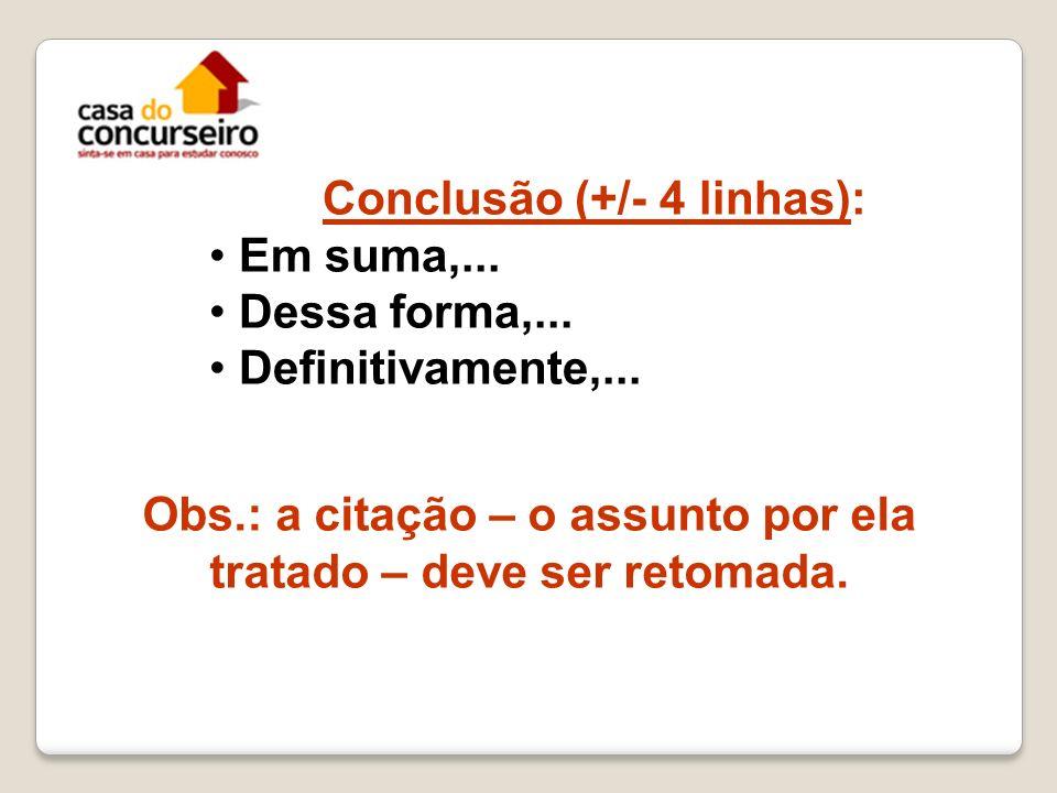 Conclusão (+/- 4 linhas): Em suma,... Dessa forma,... Definitivamente,... Obs.: a citação – o assunto por ela tratado – deve ser retomada.