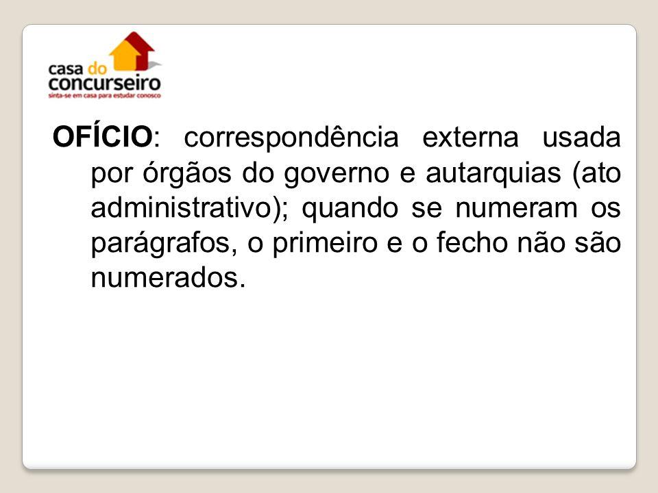 OFÍCIO: correspondência externa usada por órgãos do governo e autarquias (ato administrativo); quando se numeram os parágrafos, o primeiro e o fecho n